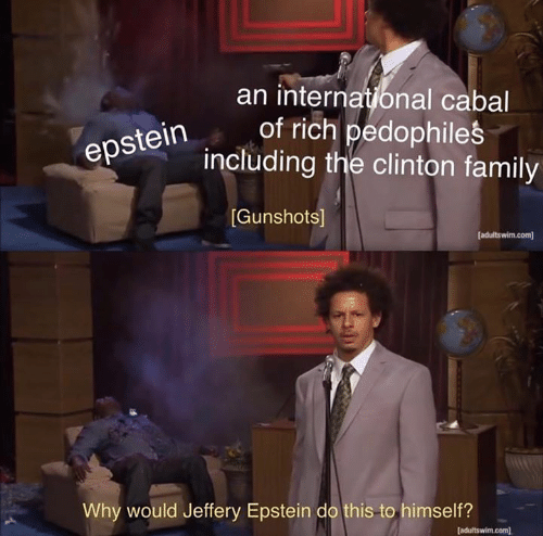 Family, Memes, and 🤖: an internatonal cabal  of rich pedophiles  including the clinton family  epstein  [Gunshots]  [adultswim.com  Why would Jeffery Epstein do this to himself?  [adultswim.com