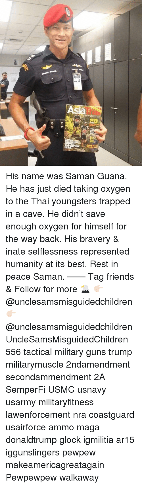 the way back: An  IT  VOZ  n You  ace  ason  CHAMPIO  AD His name was Saman Guana. He has just died taking oxygen to the Thai youngsters trapped in a cave. He didn't save enough oxygen for himself for the way back. His bravery & inate selflessness represented humanity at its best. Rest in peace Saman. —— Tag friends & Follow for more 🦅 👉🏻 @unclesamsmisguidedchildren 👉🏻 @unclesamsmisguidedchildren UncleSamsMisguidedChildren 556 tactical military guns trump militarymuscle 2ndamendment secondammendment 2A SemperFi USMC usnavy usarmy militaryfitness lawenforcement nra coastguard usairforce ammo maga donaldtrump glock igmilitia ar15 iggunslingers pewpew makeamericagreatagain Pewpewpew walkaway