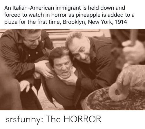 Held: An Italian-American immigrant is held down and  forced to watch in horror as pineapple is added to a  pizza for the first time, Brooklyn, New York, 1914 srsfunny:  The HORROR