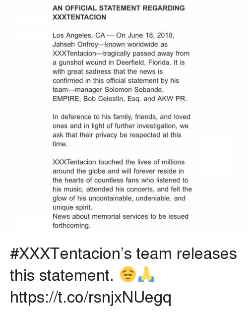 reside: AN OFFICIAL STATEMENT REGARDING  XXXTENTACION  Los Angeles, CA- On June 18, 2018,  Jahseh Onfroy-known worldwide as  XXXTentacion-tragically passed away from  a gunshot wound in Deerfield, Florida. It is  with great sadness that the news is  confirmed in this official statement by his  team-manager Solomon Sobande,  EMPIRE, Bob Celestin, Esq. and AKW PR  In deference to his family, friends, and loved  ones and in light of further investigation, we  ask that their privacy be respected at this  time  XXXTentacion touched the lives of millions  around the globe and will forever reside in  the hearts of countless fans who listened to  his music, attended his concerts, and felt the  glow of his uncontainable, undeniable, and  unique spirit.  News about memorial services to be issued  forthcoming #XXXTentacion's team releases this statement. 😔🙏 https://t.co/rsnjxNUegq