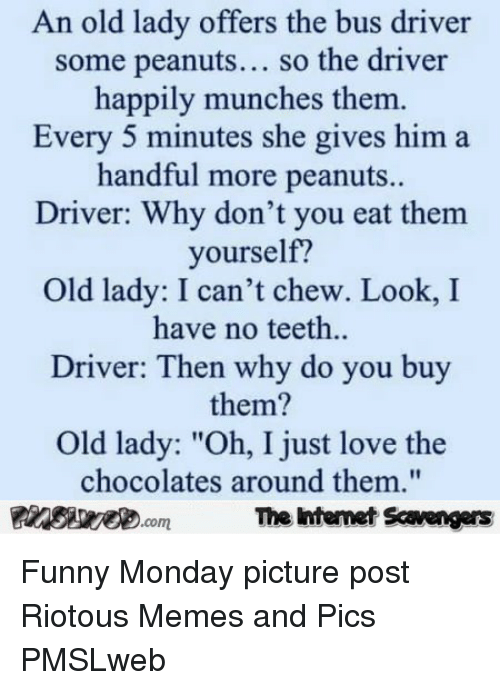 "Funny, Love, and Memes: An old lady offers the bus driver  some peanuts... so the driver  happily munches them  Every 5 minutes she gives him a  handful more peanuts.  Driver: Why don't you eat them  yourself?  Old lady: I can't chew. Look, I  have no teeth..  Driver: Then why do you buy  them?  Old lady: ""Oh, I just love the  chocolates around them,""  PinsivecomThe Iintemet Savengers <p>Funny Monday picture post  Riotous Memes and Pics  PMSLweb </p>"