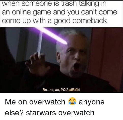 Memes, Game, and Good: an online game and you can't come  come up with a good comeback  No...no, no, YOU will die! Me on overwatch 😂 anyone else? starwars overwatch