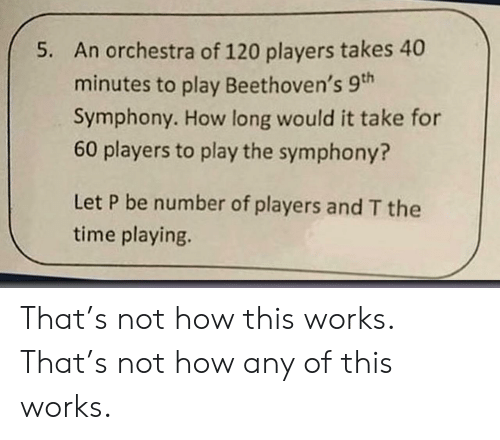 Not How This Works: An orchestra of 120 players takes 40  minutes to play Beethoven's 9th  Symphony. How long would it take for  60 players to play the symphony?  5.  Let P be number of players and T the  time playing. That's not how this works. That's not how any of this works.