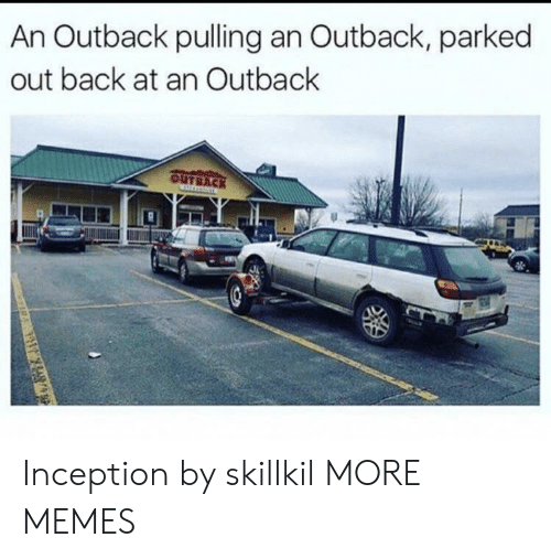 Inception: An Outback pulling an Outback, parked  out back at an Outback  OUTBACK Inception by skillkil MORE MEMES