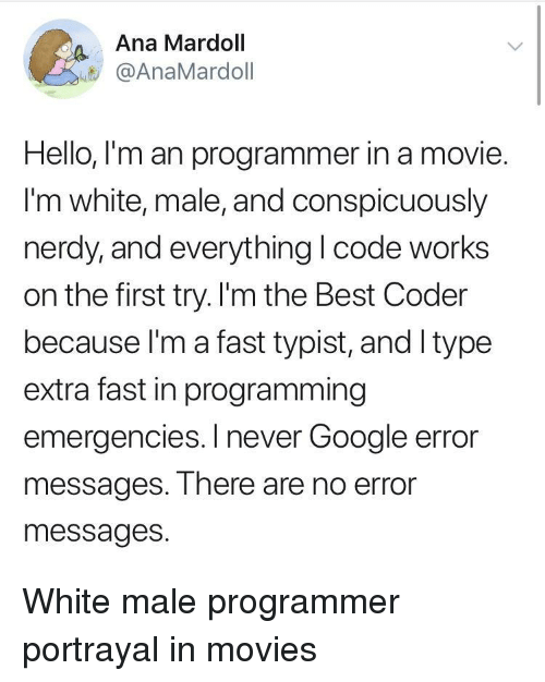 Google, Hello, and Movies: Ana Mardoll  @AnaMardoll  Hello, I'm an programmer in a movie.  I'm white, male, and conspicuously  nerdy,and everything I code works  on the first try. I'm the Best Coder  because l'm a fast typist, and Itype  extra fast in programming  emergencies. I never Google error  messages. There are no error  messages. White male programmer portrayal in movies