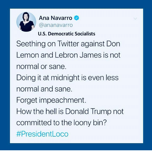 impeachment: Ana Navarro  @ananavarro  U.S. Democratic Socialists  atw  Seething on Twitter against Don  Lemon and Lebron James is not  normal or sane.  Doing it at midnight is even less  normal and sane  Forget impeachment.  How the hell is Donald Trump not  committed to the loony bin?