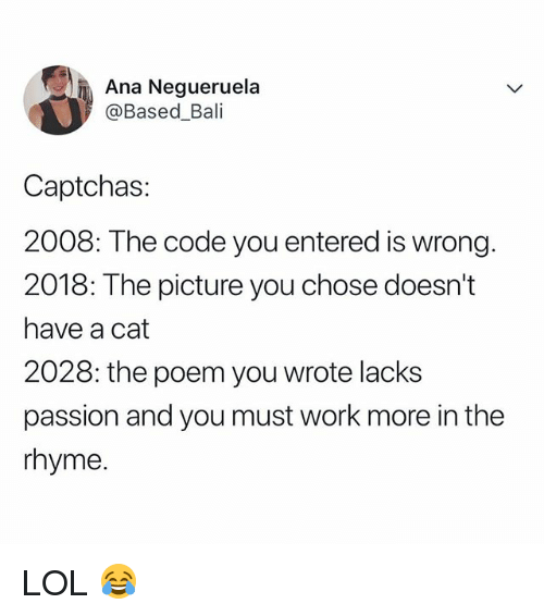 Bali: Ana Negueruela  @Based_Bali  Captchas  2008: The code you entered is wrong.  2018: The picture you chose doesn't  have a cat  2028: the poem you wrote lacks  passion and you must work more in the  rhyme LOL 😂