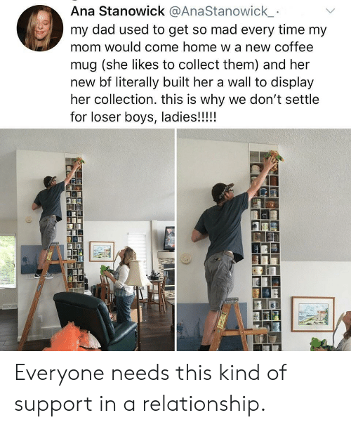 Coffee Mug: Ana Stanowick @AnaStanowick  my dad used to get so mad every time my  mom would come home w a new coffee  mug (she likes to collect them) and her  new bf literally built her a wall to display  her collection. this is why we don't settle  for loser boys, ladies!!!!! Everyone needs this kind of support in a relationship.