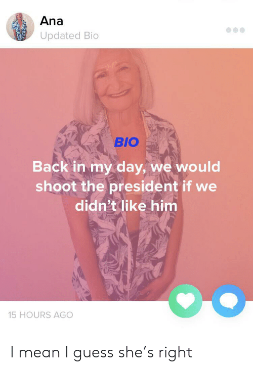 ana: Ana  Updated Bio  BIO  Back in my day, we would  shoot the president if we  didn't like him  15 HOURS AGO I mean I guess she's right
