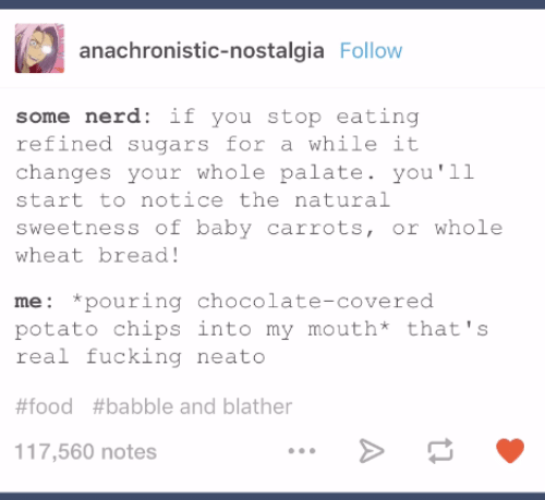 Food, Nerd, and Nostalgia: anachronistic-nostalgia Follow  some nerd: if you stop eating  refined sugars for a while it  changes your whole palate. you'll  start to notice thenatural  sweetness of baby carrots, or whole  wheat bread!  me: *pouring chocolate-covered  potato chips into my mouth* that's  real fucking neato  #food #babble and blather  117,560 notes
