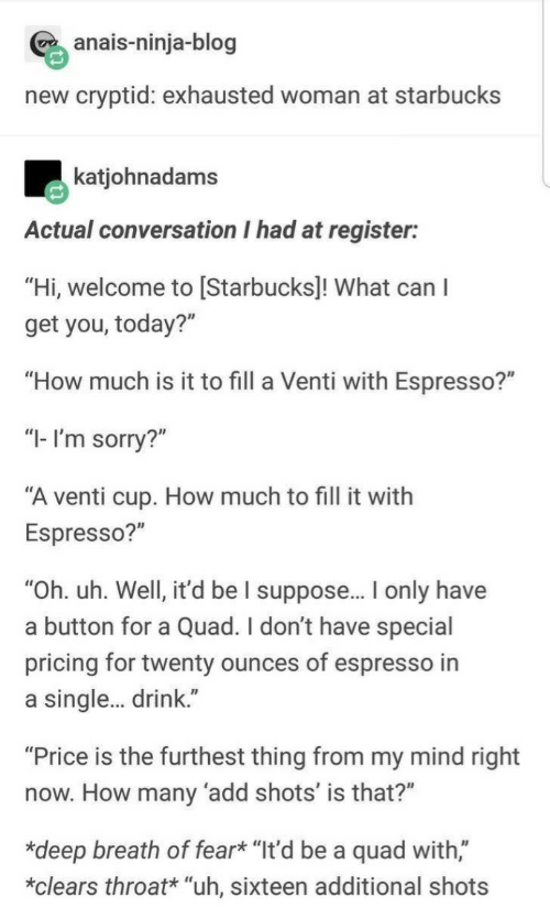 "espresso: anais-ninja-blog  new cryptid: exhausted woman at starbucks  katjohnadams  Actual conversation I had at register:  ""Hi, welcome to [Starbucks]! What can  get you, today?""  ""How much is it to fill a Venti with Espresso?""  ""I-I'm sorry?""  ""A venti cup. How much to fill it with  Espresso?""  ""Oh. uh. Well, it'd be I suppose... I only have  a button for a Quad. I don't have special  pricing for twenty ounces of espresso in  single... drink.""  ""Price is the furthest thing from my mind right  now. How many 'add shots' is that?""  *deep breath of fear* ""It'd be a quad with,""  clears throat* ""uh, sixteen additional shots"