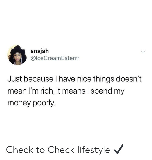 Money, Lifestyle, and Mean: anajah  @lceCreamEaterrr  Just because I have nice things doesn't  mean I'm rich, it means I spend my  money poorly. Check to Check lifestyle ✔️