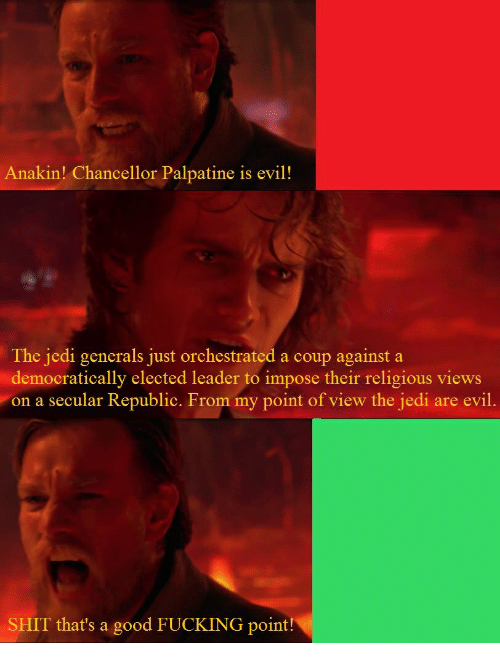 Fucking, Jedi, and Shit: Anakin! Chancellor Palpatine is evil!  The jedi generals just orchestrated a coup against a  democratically elected leader to impose their religious views  on a secular Republic. From my point of view the jedi are evil.  SHIT that's a good FUCKING point!