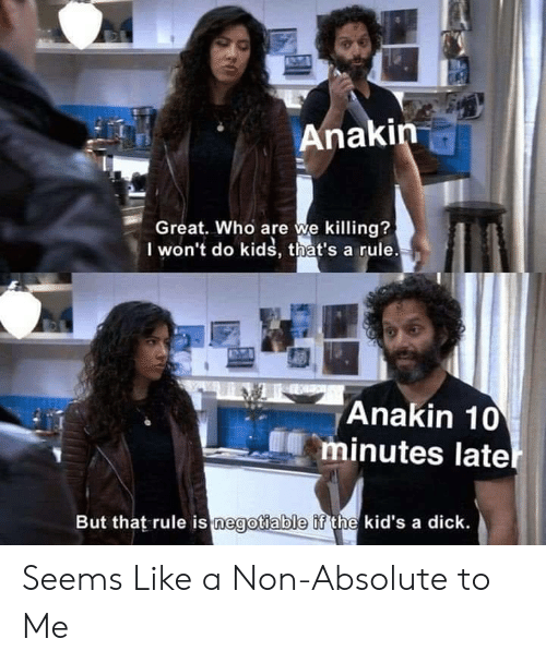 Dick, Kids, and 10 Minutes Later: Anakin  Great. Who arewe killing?  I won't do kids, that's a rule.  Anakin 10  minutes later  But that rule is negotiable if the kid's a dick. Seems Like a Non-Absolute to Me