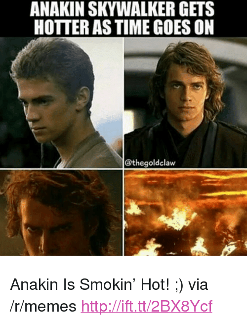 """Anakin Skywalker: ANAKIN SKYWALKER GETS  HOTTER AS TIME GOES ON  @thegoldelaw <p>Anakin Is Smokin&rsquo; Hot! ;) via /r/memes <a href=""""http://ift.tt/2BX8Ycf"""">http://ift.tt/2BX8Ycf</a></p>"""