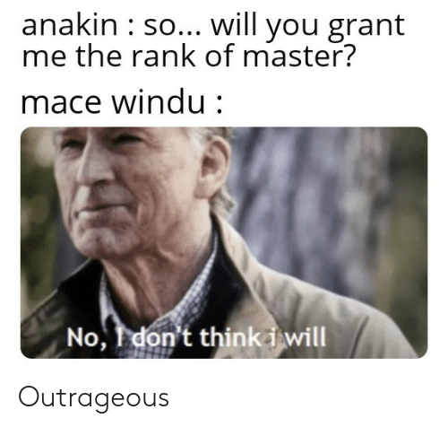 Mace Windu, Outrageous, and Mace: anakin : so... will you grant  me the rank of master?  mace Windu:  No, Idon't thinki will Outrageous