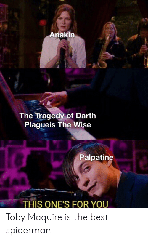 Best, Spiderman, and Dank Memes: Anakin  The Tragedy of Darth  Plagueis The Wise  Palpatine  THIS ONE'S FOR YOU Toby Maquire is the best spiderman