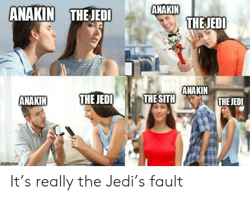 The Sith: ANAKIN  THEJEDI  ANAKIN THEJEDI  ANAKIN  THE SITH  THE JEDI  ANAKIN  THE JEDI  ngilp.com It's really the Jedi's fault