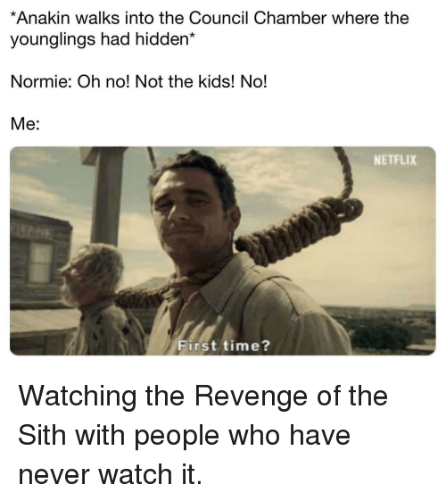 The Sith: *Anakin walks into the Council Chamber where the  younglings had hidden*  Normie: Oh no! Not the kids! No!  Me:  NETFLIX  First time? Watching the Revenge of the Sith with people who have never watch it.