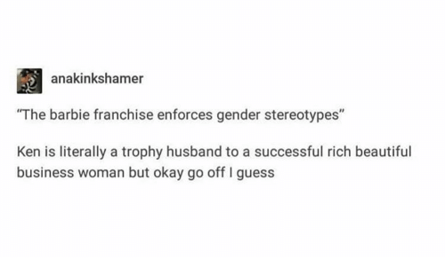 "Barbie: anakinkshamer  ""The barbie franchise enforces gender stereotypes""  Ken is literally a trophy husband to a successful rich beautiful  business woman but okay go off I guess"