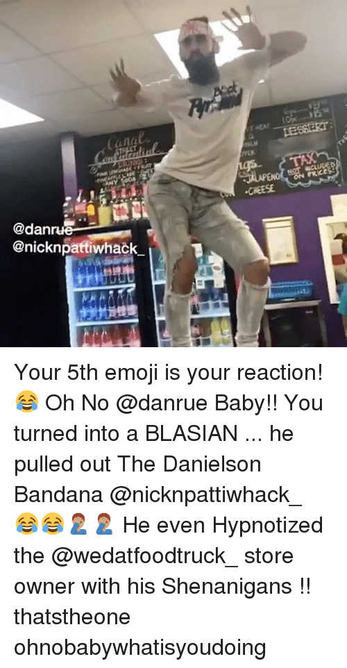 Analed: anal  PRCE  CHEESE  @dan  @nicknpatfiwhack Your 5th emoji is your reaction! 😂 Oh No @danrue Baby!! You turned into a BLASIAN ... he pulled out The Danielson Bandana @nicknpattiwhack_ 😂😂🤦🏽♂️🤦🏽♂️ He even Hypnotized the @wedatfoodtruck_ store owner with his Shenanigans !! thatstheone ohnobabywhatisyoudoing