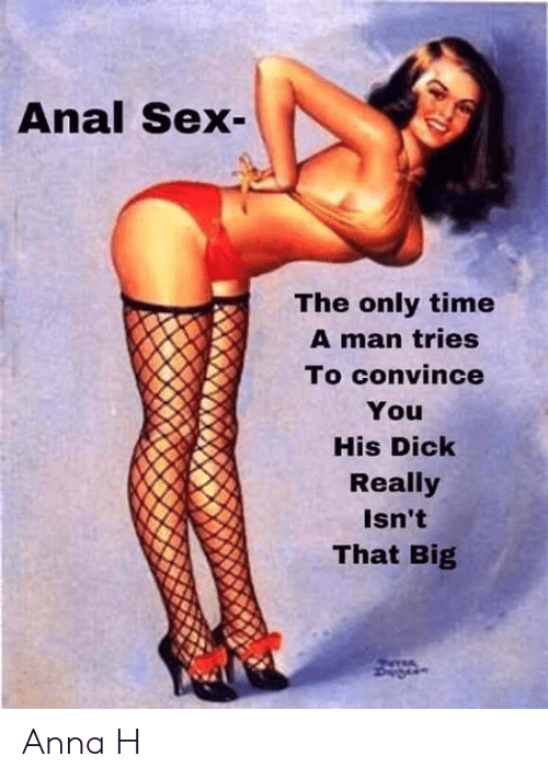 only time: Anal Sex  The only time  A man tries  To convince  You  His Dick  Really  Isn't  That Big Anna H