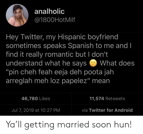 """hispanic: analholic  @1800HotMilf  Hey Twitter, my Hispanic boyfriend  sometimes speaks Spanish to me and I  find it really romantic but I don't  understand what he says  """"pin cheh feah eeja deh poota jah  arreglah meh loz papelez"""" mean  What does  11,574 Retweets  46,780 Likes  via Twitter for Android  Jul 7, 2019 at 10:27 PM Ya'll getting married soon hun!"""