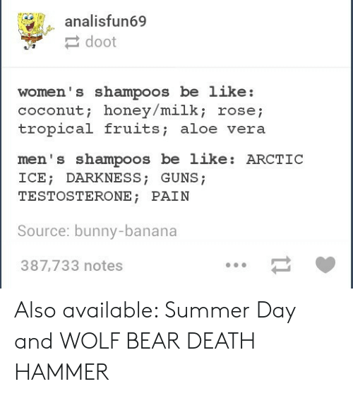 testosterone: analisfun69  doot  women' s shampoos be like:  coconut; honey/milk; rosej  tropical fruits; aloe vera  men's shampoos be like: ARCTIC  ICE DARKNESS; GUNS;  TESTOSTERONE; PAIN  Source: bunny-banana  387,733 notes Also available: Summer Day and WOLF BEAR DEATH HAMMER