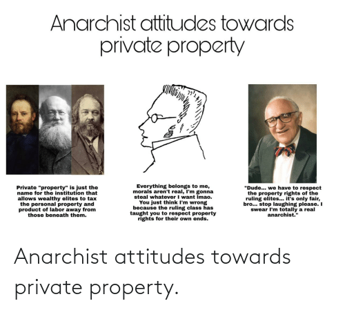 "product: Anarchist attitudes towards  private property  Everything belongs to me,  morals aren't real, I'm gonna  steal whatever I want Imao.  You just think I'm wrong  because the ruling class has  taught you to respect property  rights for their own ends.  ""Dude... we have to respect  the property rights of the  ruling elites... it's only fair,  bro... stop laughing please. I  swear I'm totally a real  anarchist.""  Private ""property"" is just the  name for the institution that  allows wealthy elites to tax  the personal property and  product of labor away from  those beneath them. Anarchist attitudes towards private property."