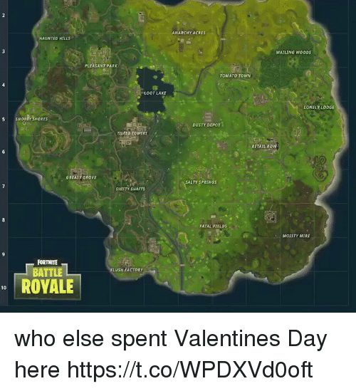 oot: ANARCHY ACRES  HAUNTED HILLS  WATLING WOODS  PLEASANT PARK  TOMATO TOWN  OOT LAKE  LONELY LODGE  S SNOBBY SHORES  DUSTY DEPOT  TILTED TOWERS  RETAIL ROW  GREASY GROVE  SALTY SPRINGS  SHIFTY SHAFTS  FATAL FIELDS  MOISTY MIRE  FORTNITE  FLUSH FACTORY  BATTLE  ROVALE  10 who else spent Valentines Day here https://t.co/WPDXVd0oft