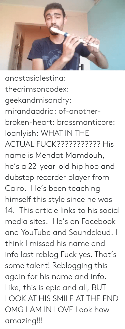 recorder: anastasialestina: thecrimsoncodex:   geekandmisandry:  mirandaadria:  of-another-broken-heart:  brassmanticore:  loanlyish:  WHAT IN THE ACTUAL FUCK???????????  His name is Mehdat Mamdouh, he's a 22-year-old hip hop and dubstep recorder player from Cairo. He's been teaching himself this style since he was 14. This article links to his social media sites. He's on Facebook and YouTube and Soundcloud.  I think I missed his name and info last reblog  Fuck yes. That's some talent!  Reblogging this again for his name and info.  Like, this is epic and all, BUT LOOK AT HIS SMILE AT THE END OMG I AM IN LOVE   Look how amazing!!!