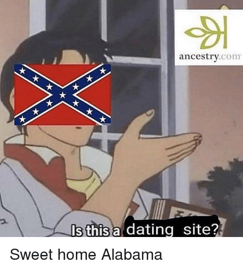 Ancestry: ancestry.com  Is this a dating site? Sweet home Alabama