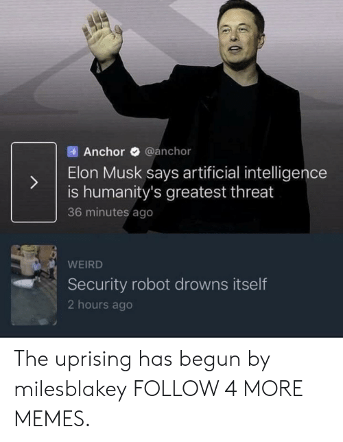 Has Begun: @anchor  Anchor  Elon Musk says artificial intelligence  is humanity's greatest threat  36 minutes ago  WEIRD  Security robot drowns itself  2 hours ago The uprising has begun by milesblakey FOLLOW 4 MORE MEMES.