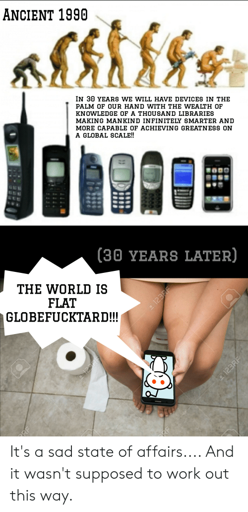 Work, World, and Ancient: ANCIENT 1990  IN 30 YEARS WE WILL HAVE DEVICES IN THE  PALM OF OUR HAND WITH THE WEALTH OF  KNOWLEDGE OF A THOUSAND LIBRARIES  MAKING MANKIND INFINITELY SMARTER AND  MORE CAPABLE OF ACHIEVING GREATNESS ON  A GLOBAL SCALE!!  (30 YEARS LATER)  THE WORLD IS  FLAT  GLOBEFUCKTARD!!  RF  O123RF  123RF  RF  a 123RF It's a sad state of affairs.... And it wasn't supposed to work out this way.