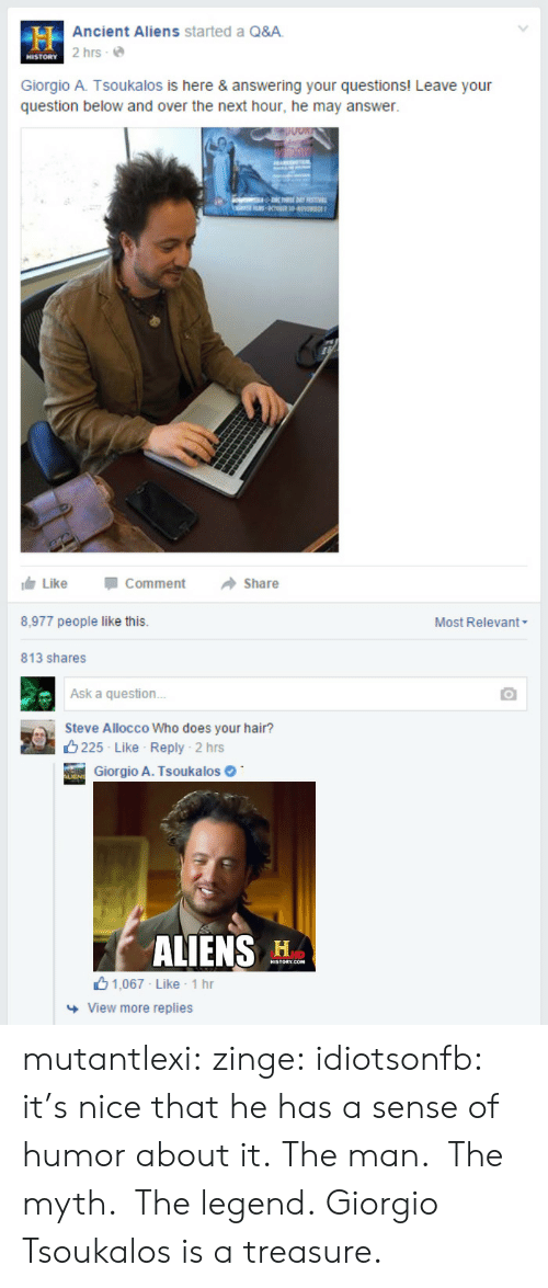 Ancient Aliens: Ancient Aliens started a Q&A  2 hrs e  HISTORY  Giorgio A. Tsoukalos is here & answering your questions! Leave your  question below and over the next hour, he may answer.  11白Like  -Comment  →Share  8,977 people like this  Most Relevant  813 shares  Ask a question  Steve Allocco Who does your hair?  8225 Like Reply  . 2 hrs  Giorgio A. Tsoukalos  ALIENS H  山1,067 Like . 1 hr  View more replies mutantlexi: zinge:  idiotsonfb:  it's nice that he has a sense of humor about it.  The man.  The myth.  The legend.  Giorgio Tsoukalos is a treasure.
