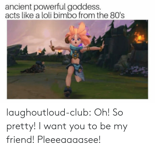 bimbo: ancient powerful goddess.  acts like a loli bimbo from the 80's laughoutloud-club:  Oh! So pretty! I want you to be my friend! Pleeeaaaasee!