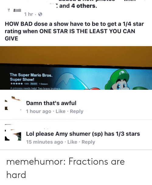 Bad, Lol, and Super Mario: and 4 others.  1 hr  HOW BAD dose a show have to be to get a 1/4 star  rating when ONE STAR IS THE LEAST YOU CAN  GIVE  The Super Mario Bros.  Super Show!  1989 T.YTİ 1 Season  A princess needs help! Two brave brothers  Damn that's awful  1 hour ago Like Reply  Lol please Amy shumer (sp) has 1/3 stars  15 minutes ago Like Reply memehumor:  Fractions are hard