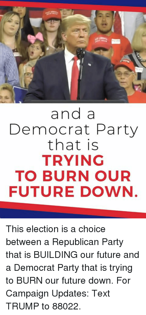 a republican: and a  Democrat Party  that is  TRYING  TO BURN OUR  FUTURE DOWN This election is a choice between a Republican Party that is BUILDING our future and a Democrat Party that is trying to BURN our future down.  For Campaign Updates: Text TRUMP to 88022.