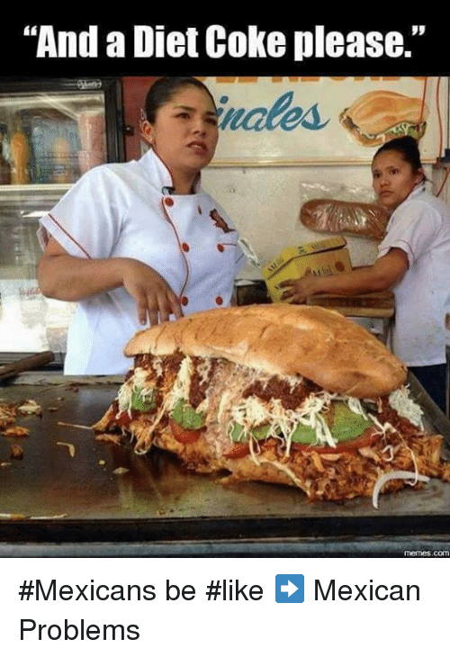 """Mexican Be Like: """"And a Diet Coke please.""""  memes COM #Mexicans be #like ➡ Mexican Problems"""
