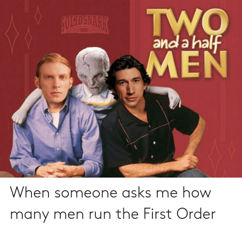 First Order: and a hatf  MEN When someone asks me how many men run the First Order