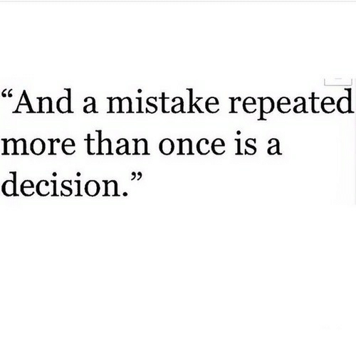 "Once, More, and  Mistake: ""And a mistake repeated  more than once is a  decision."""