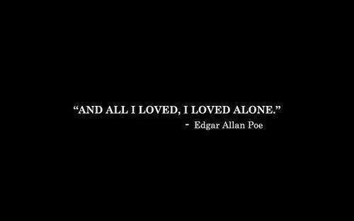 "Being Alone, Edgar Allan Poe, and Poe: ""AND ALL I LOVED, I LOVED ALONE.""  Edgar Allan Poe"