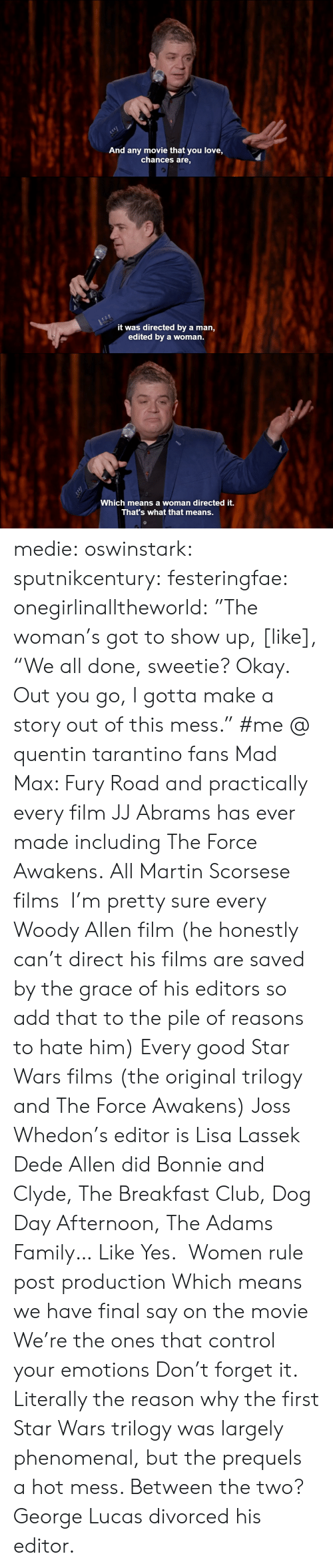 "Woody Allen: And any movie that you love,  chances are,   it was directed by a man,  edited by a woman.   c-  Which means a woman directed it.  That's what that means. medie:   oswinstark:  sputnikcentury:  festeringfae:  onegirlinalltheworld:  ""The woman's got to show up, [like], ""We all done, sweetie? Okay. Out you go, I gotta make a story out of this mess.""  #me @ quentin tarantino fans  Mad Max: Fury Road and practically every film JJ Abrams has ever made including The Force Awakens.  All Martin Scorsese films  I'm pretty sure every Woody Allen film (he honestly can't direct his films are saved by the grace of his editors so add that to the pile of reasons to hate him) Every good Star Wars films (the original trilogy and The Force Awakens) Joss Whedon's editor is Lisa Lassek Dede Allen did Bonnie and Clyde, The Breakfast Club, Dog Day Afternoon, The Adams Family… Like Yes.  Women rule post production Which means we have final say on the movie We're the ones that control your emotions Don't forget it.  Literally the reason why the first Star Wars trilogy was largely phenomenal, but the prequels a hot mess.  Between the two? George Lucas divorced his editor."