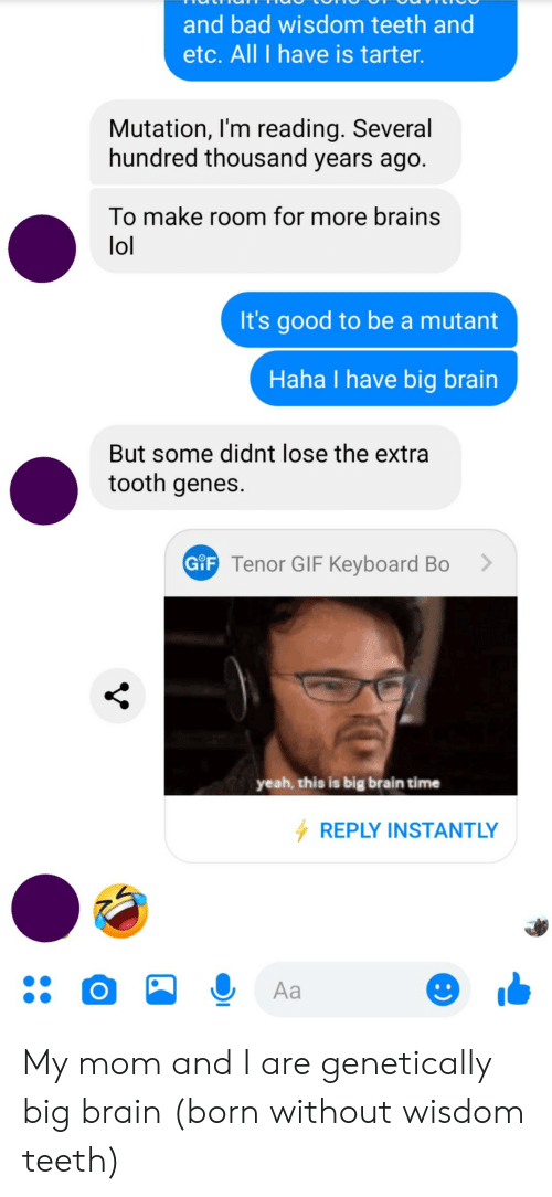 Bad, Brains, and Gif: and bad wisdom teeth and  etc. All I have is tarter.  Mutation, I'm reading. Several  hundred thousand years ago.  To make room for more brains  lol  It's good to be a mutant  Haha I have big brain  But some didnt lose the extra  tooth genes  G F Tenor GIF Keyboard Bo  yeah, this is big brain time  REPLY INSTANTLY  Aa My mom and I are genetically big brain (born without wisdom teeth)