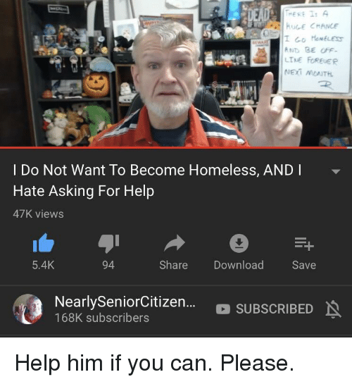 Homeless, Help, and Asking: AND BE OFF.  LTNE FOREUER  I Do Not Want To Become Homeless, AND I  Hate Asking For Help  47K views  5.4K  94  Share Download  Save  NearlySeniorCitizen...。SUBSCRIBED  168K subscribers Help him if you can. Please.