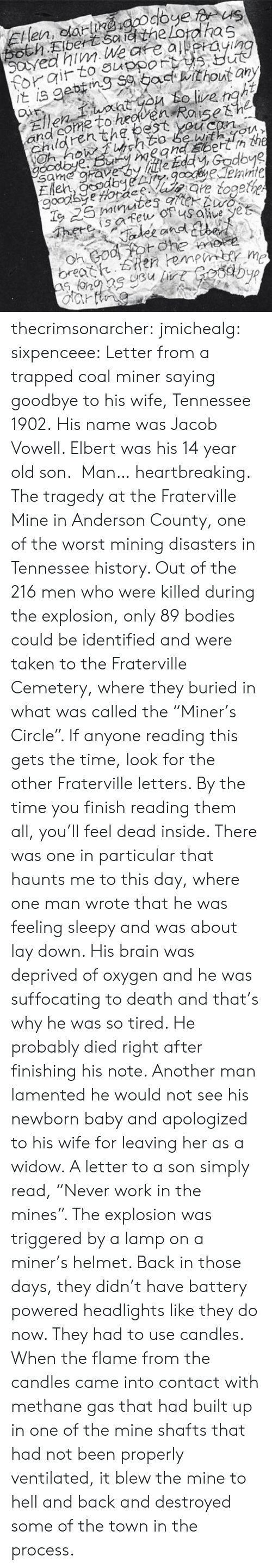 "Suffocating: and come to heoven  Chden thg bestsh2  With m  Uu? thecrimsonarcher: jmichealg:  sixpenceee:  Letter from a trapped coal miner saying goodbye to his wife, Tennessee 1902. His name was Jacob Vowell. Elbert was his 14 year old son.   Man… heartbreaking.    The tragedy at the Fraterville Mine in Anderson County, one of the worst mining disasters in Tennessee history. Out of the 216 men who were killed during the explosion, only 89 bodies could be identified and were taken to the Fraterville Cemetery, where they buried in what was called the ""Miner's Circle"". If anyone reading this gets the time, look for the other Fraterville letters. By the time you finish reading them all, you'll feel dead inside. There was one in particular that haunts me to this day, where one man wrote that he was feeling sleepy and was about lay down. His brain was deprived of oxygen and he was suffocating to death and that's why he was so tired. He probably died right after finishing his note. Another man lamented he would not see his newborn baby and apologized to his wife for leaving her as a widow. A letter to a son simply read, ""Never work in the mines"".   The explosion was triggered by a lamp on a miner's helmet. Back in those days, they didn't have battery powered headlights like they do now. They had to use candles. When the flame from the candles came into contact with methane gas that had built up in one of the mine shafts that had not been properly ventilated, it blew the mine to hell and back and destroyed some of the town in the process."