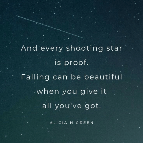 Ooting: And every sh ooting star  is proof.  Falling can be beautiful  when you give it  all you've got.  ALICIA N GREEN