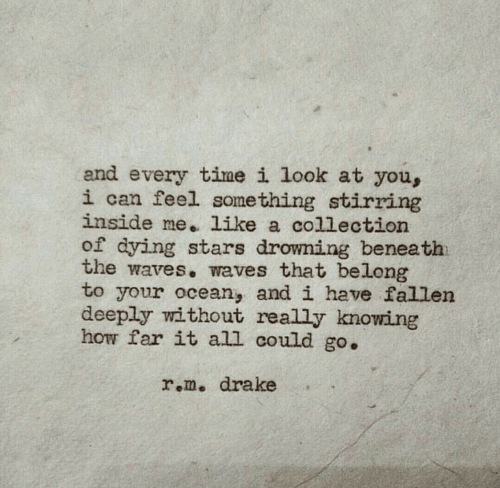 How Far: and every time i look at you,  i can feel something stirring  inside me. like a collection  of dying stars drowning beneath  the waves. waves that belong  to your ocean, and i have fallen  deeply without really knowing  how far it all could go.  r.m. drake