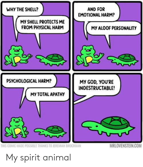 Physical: AND FOR  EMOTIONAL HARM?  WHY THE SHELL?  MY SHELL PROTECTS ME  FROM PHYSICAL HARM  MY ALOOF PERSONALITY  PSYCHOLOGICAL HARM?  MY GOD, YOU'RE  INDESTRUCTABLE!  MY TOTAL APATHY  MRLOVENSTEIN.COM  THIS COMIC MADE POSSIBLE THANKS TO JEREMIAH BROCKMAN My spirit animal