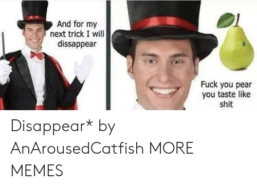 Dank, Fuck You, and Memes: And for my  next trick I will  dissappear  Fuck you pear  you taste like  shit Disappear* by AnArousedCatfish MORE MEMES
